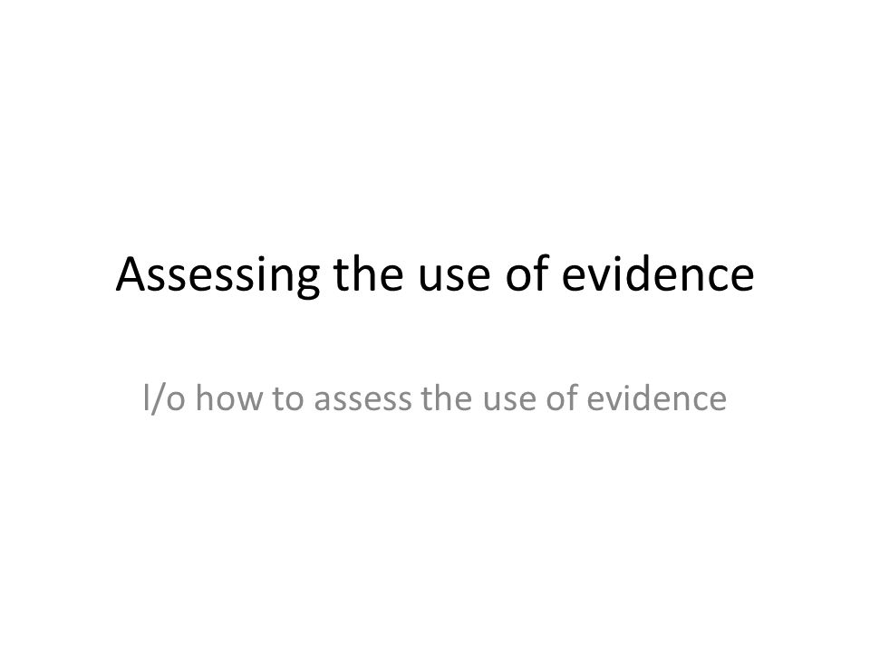 Assessing the use of evidence l/o how to assess the use of evidence