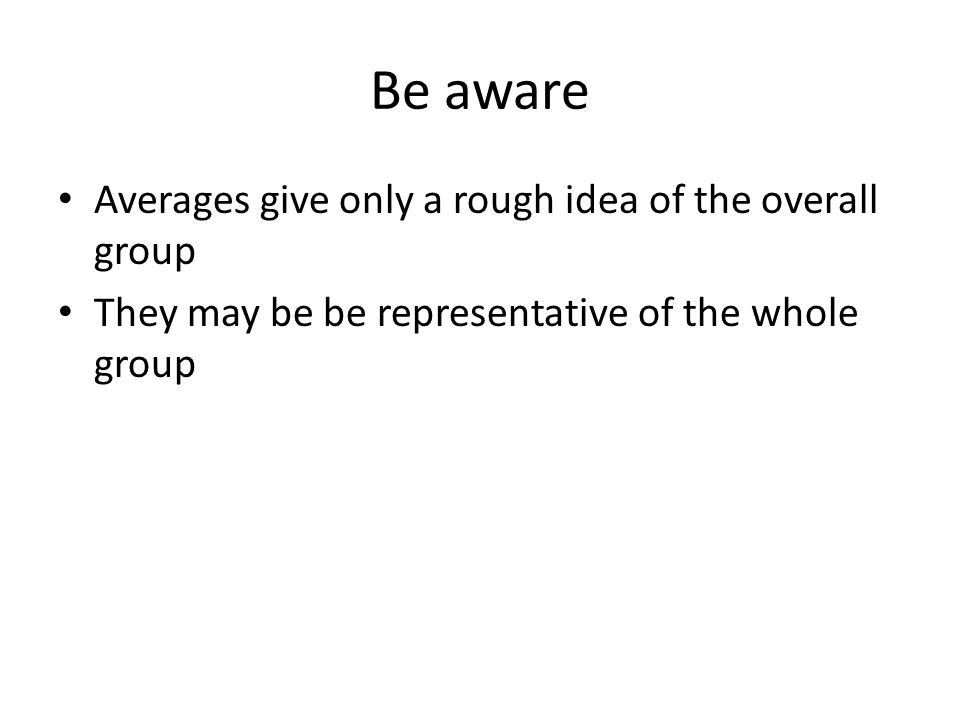 Be aware Averages give only a rough idea of the overall group They may be be representative of the whole group