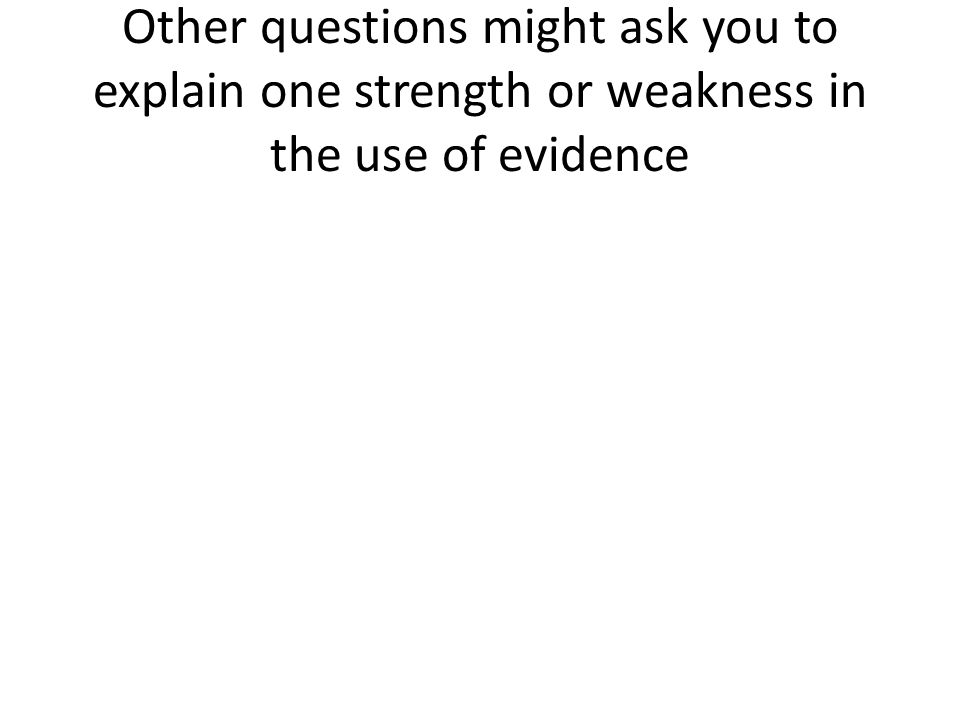 Other questions might ask you to explain one strength or weakness in the use of evidence