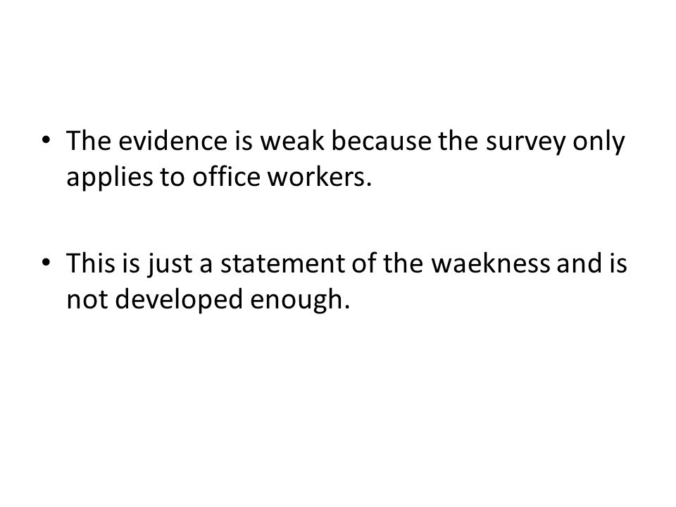 The evidence is weak because the survey only applies to office workers. This is just a statement of the waekness and is not developed enough.