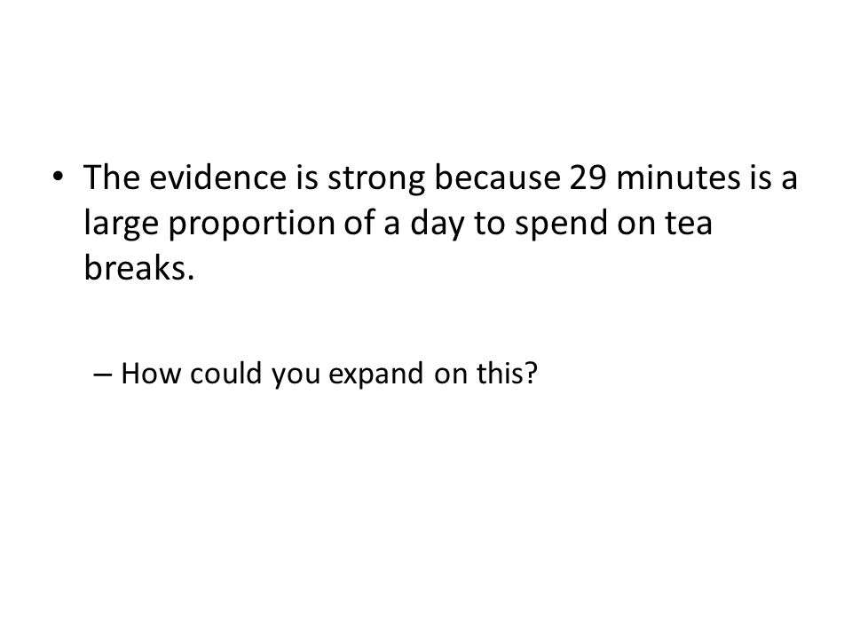 The evidence is strong because 29 minutes is a large proportion of a day to spend on tea breaks. – How could you expand on this?