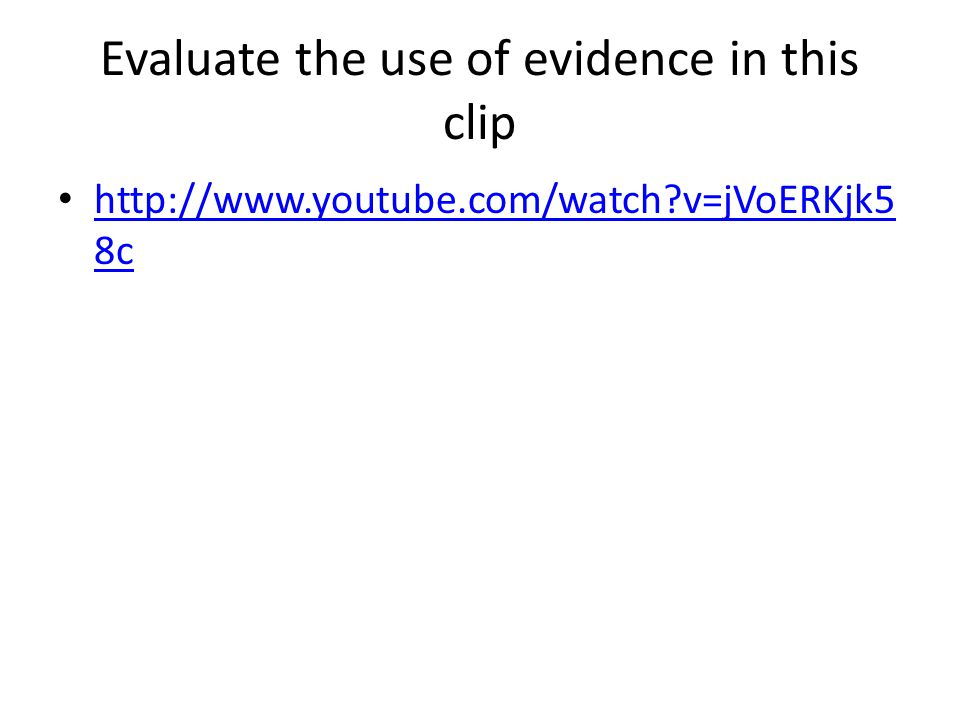 Evaluate the use of evidence in this clip http://www.youtube.com/watch?v=jVoERKjk5 8c http://www.youtube.com/watch?v=jVoERKjk5 8c