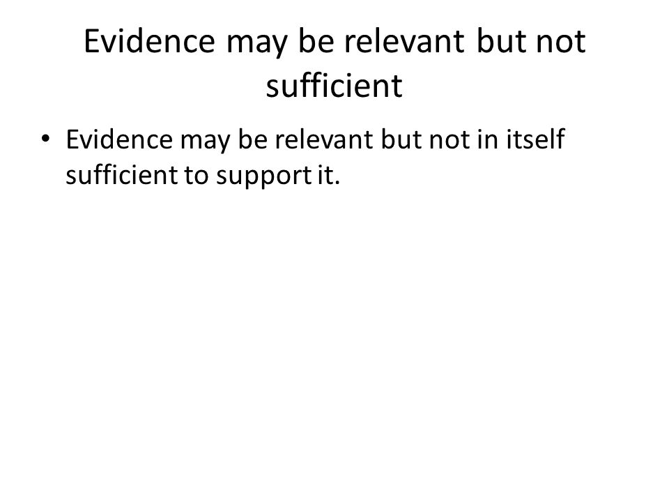Evidence may be relevant but not sufficient Evidence may be relevant but not in itself sufficient to support it.