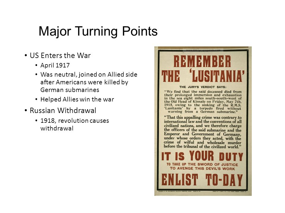 Major Turning Points US Enters the War April 1917 Was neutral, joined on Allied side after Americans were killed by German submarines Helped Allies win the war Russian Withdrawal 1918, revolution causes withdrawal