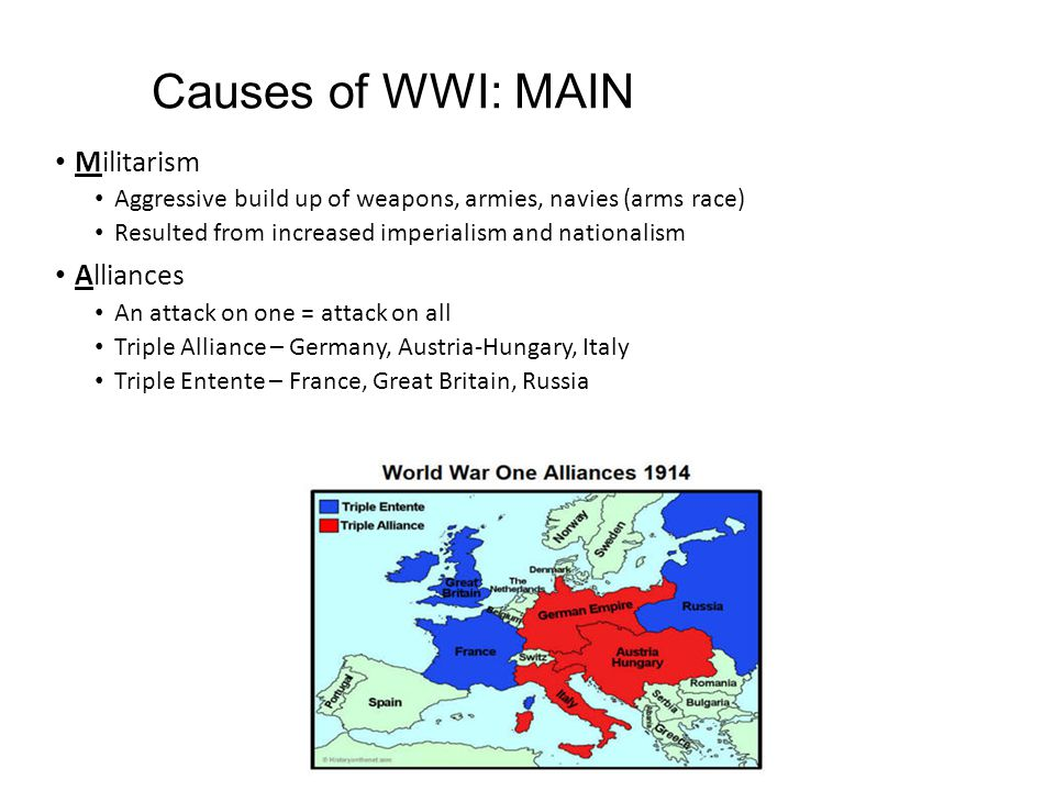 Causes of WWI: MAIN Militarism Aggressive build up of weapons, armies, navies (arms race) Resulted from increased imperialism and nationalism Alliances An attack on one = attack on all Triple Alliance – Germany, Austria-Hungary, Italy Triple Entente – France, Great Britain, Russia