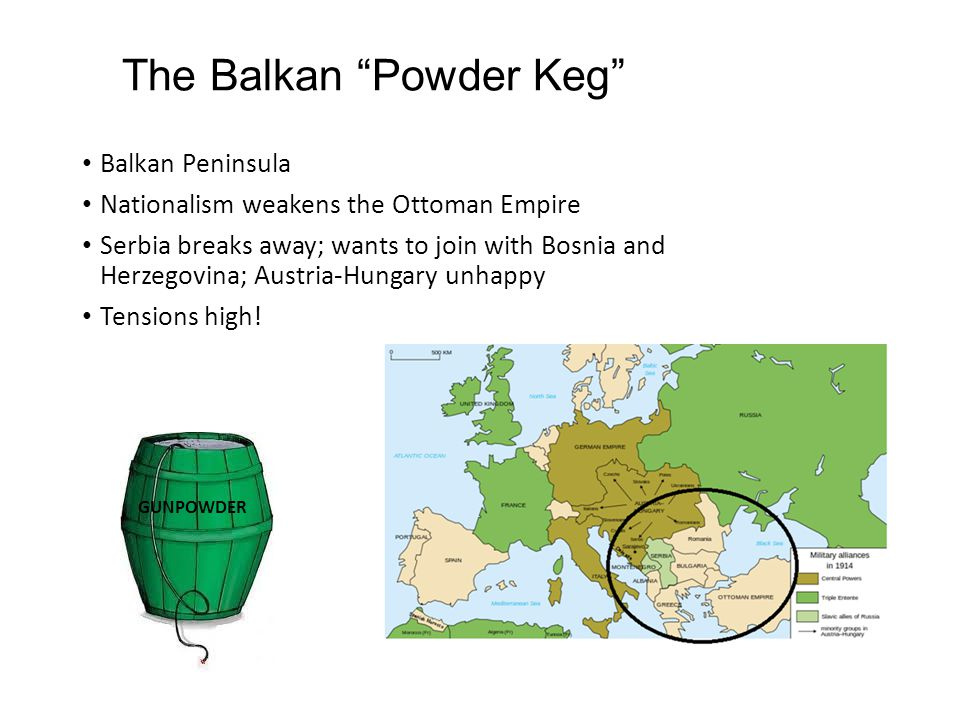The Balkan Powder Keg Balkan Peninsula Nationalism weakens the Ottoman Empire Serbia breaks away; wants to join with Bosnia and Herzegovina; Austria-Hungary unhappy Tensions high.