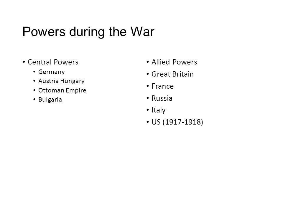 Powers during the War Central Powers Germany Austria Hungary Ottoman Empire Bulgaria Allied Powers Great Britain France Russia Italy US (1917-1918)