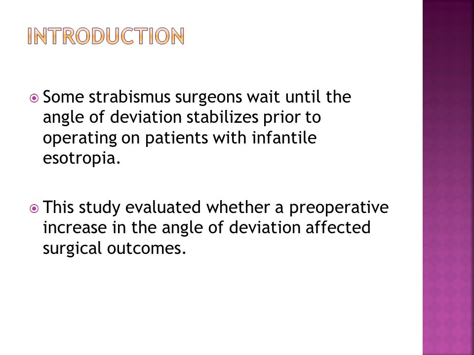  Some strabismus surgeons wait until the angle of deviation stabilizes prior to operating on patients with infantile esotropia.