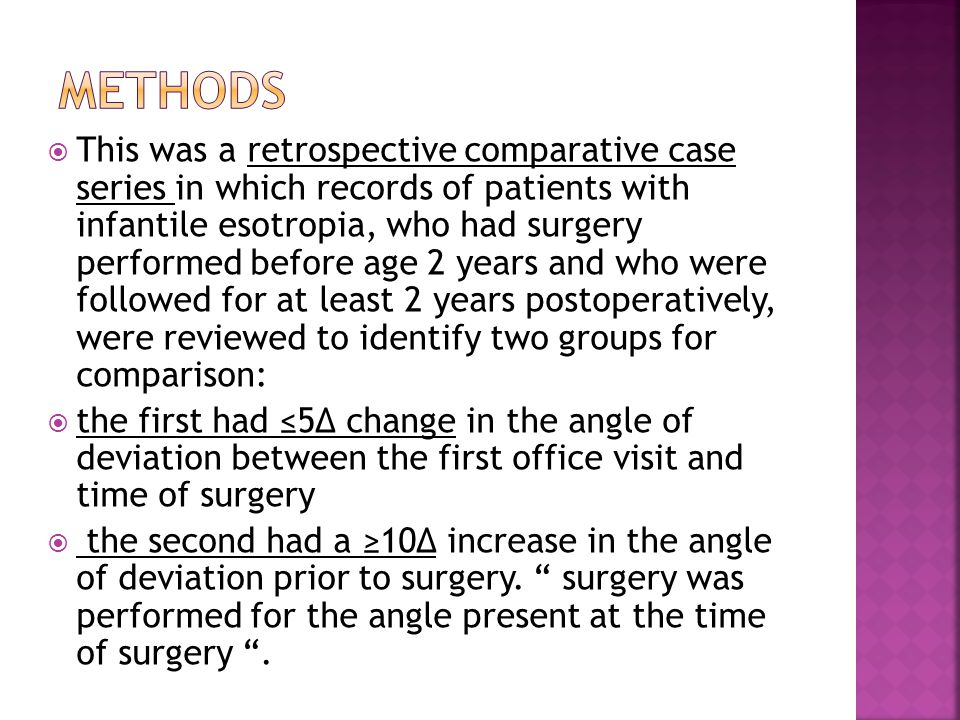  This was a retrospective comparative case series in which records of patients with infantile esotropia, who had surgery performed before age 2 years and who were followed for at least 2 years postoperatively, were reviewed to identify two groups for comparison:  the first had ≤5Δ change in the angle of deviation between the first office visit and time of surgery  the second had a ≥10Δ increase in the angle of deviation prior to surgery.