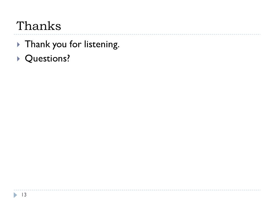 Thanks  Thank you for listening.  Questions? 13