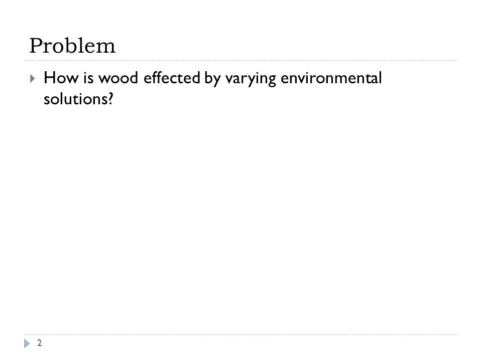 Problem  How is wood effected by varying environmental solutions? 2