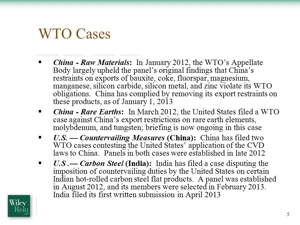 WTO Cases  China - Raw Materials: In January 2012, the WTO's Appellate Body largely upheld the panel's original findings that China's restraints on exports of bauxite, coke, fluorspar, magnesium, manganese, silicon carbide, silicon metal, and zinc violate its WTO obligations.