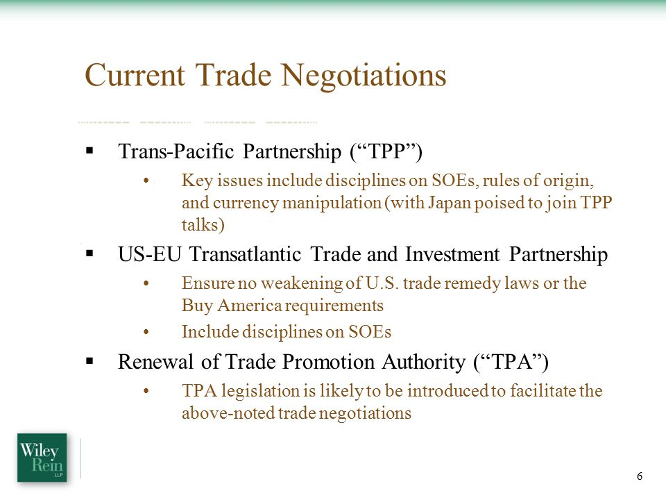 Current Trade Negotiations  Trans-Pacific Partnership ( TPP ) Key issues include disciplines on SOEs, rules of origin, and currency manipulation (with Japan poised to join TPP talks)  US-EU Transatlantic Trade and Investment Partnership Ensure no weakening of U.S.