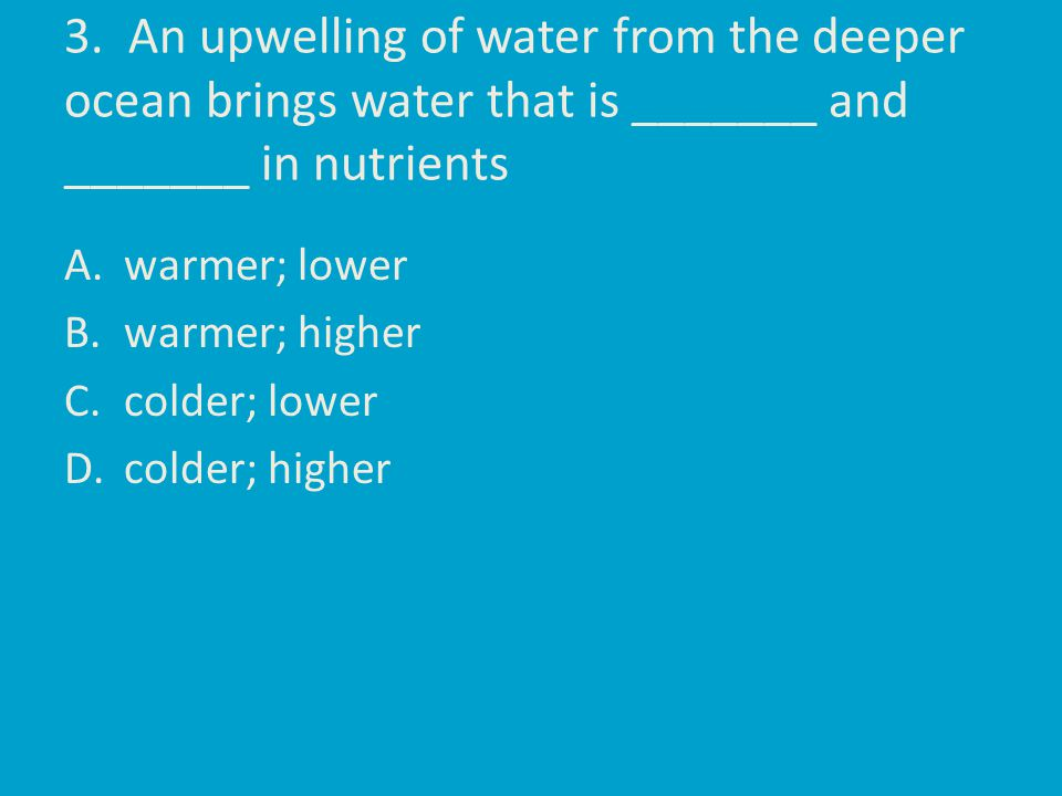 3. An upwelling of water from the deeper ocean brings water that is _______ and _______ in nutrients A.warmer; lower B.warmer; higher C.colder; lower