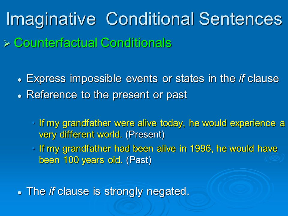 Imaginative Conditional Sentences  Counterfactual Conditionals Express impossible events or states in the if clause Express impossible events or states in the if clause Reference to the present or past Reference to the present or past If my grandfather were alive today, he would experience a very different world.