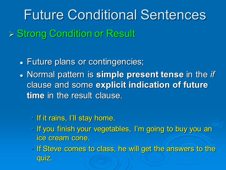 Future Conditional Sentences  Strong Condition or Result Future plans or contingencies; Future plans or contingencies; Normal pattern is simple present tense in the if clause and some explicit indication of future time in the result clause.