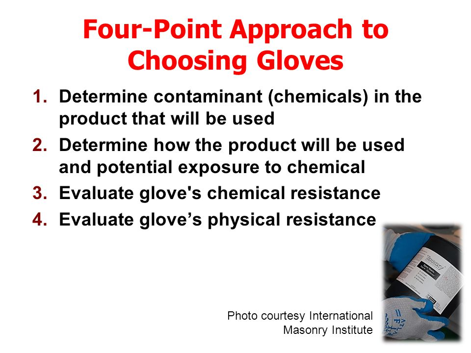 Four-Point Approach to Choosing Gloves 1.Determine contaminant (chemicals) in the product that will be used 2.Determine how the product will be used and potential exposure to chemical 3.Evaluate glove s chemical resistance 4.Evaluate glove's physical resistance Photo courtesy International Masonry Institute