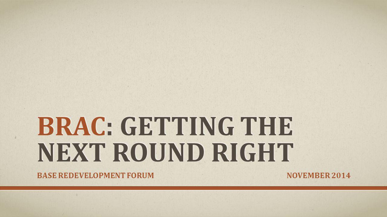 BRAC: GETTING THE NEXT ROUND RIGHT BASE REDEVELOPMENT FORUM NOVEMBER 2014