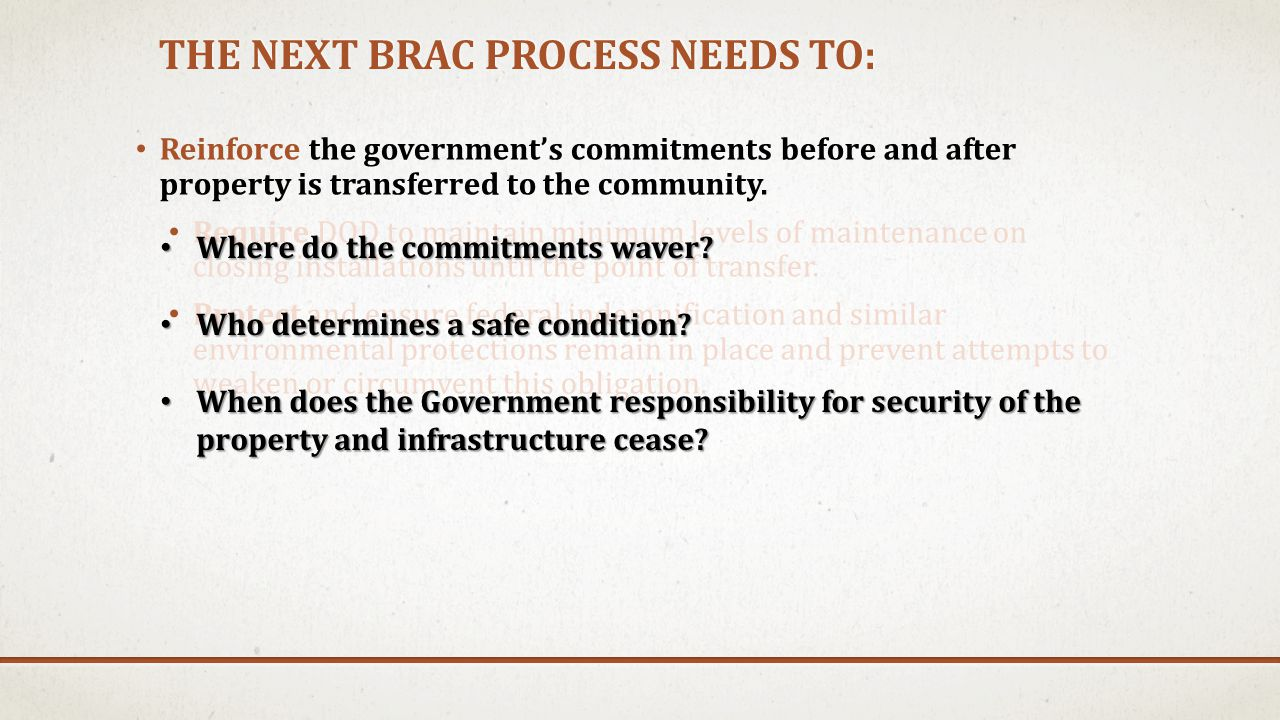 THE NEXT BRAC PROCESS NEEDS TO: Reinforce the government's commitments before and after property is transferred to the community. Require DOD to maint