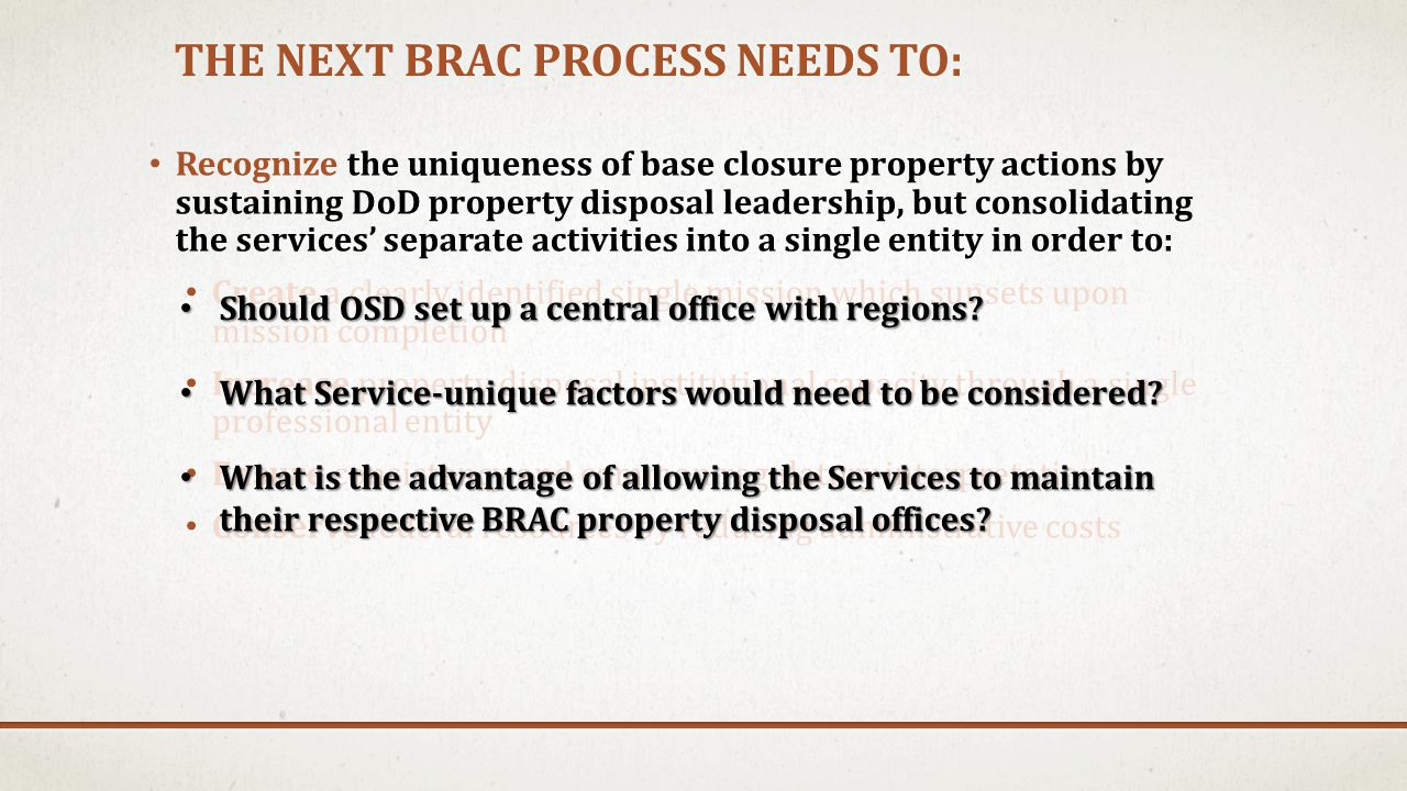 THE NEXT BRAC PROCESS NEEDS TO: Recognize the uniqueness of base closure property actions by sustaining DoD property disposal leadership, but consolidating the services' separate activities into a single entity in order to: Create a clearly identified single mission which sunsets upon mission completion Increase property disposal institutional capacity through a single professional entity Ensure consistency and common regulatory interpretation Conserve federal resources by reducing administrative costs Should OSD set up a central office with regions.