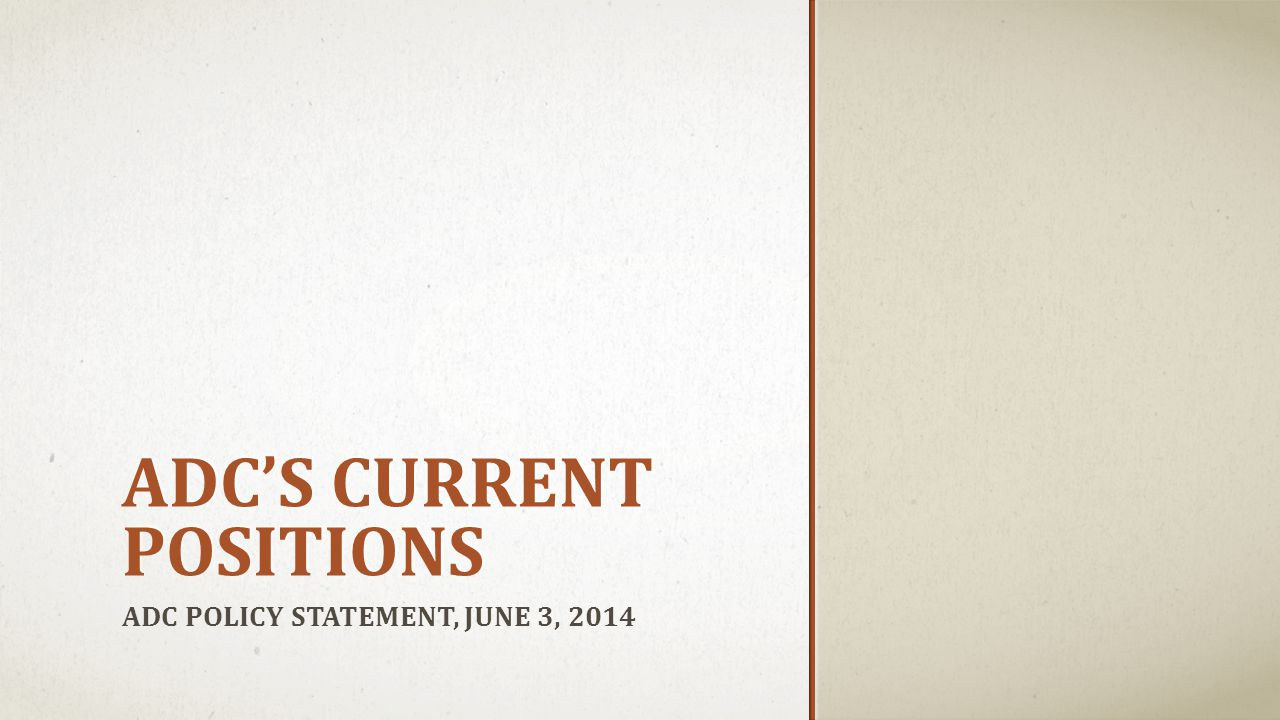 ADC'S CURRENT POSITIONS ADC POLICY STATEMENT, JUNE 3, 2014