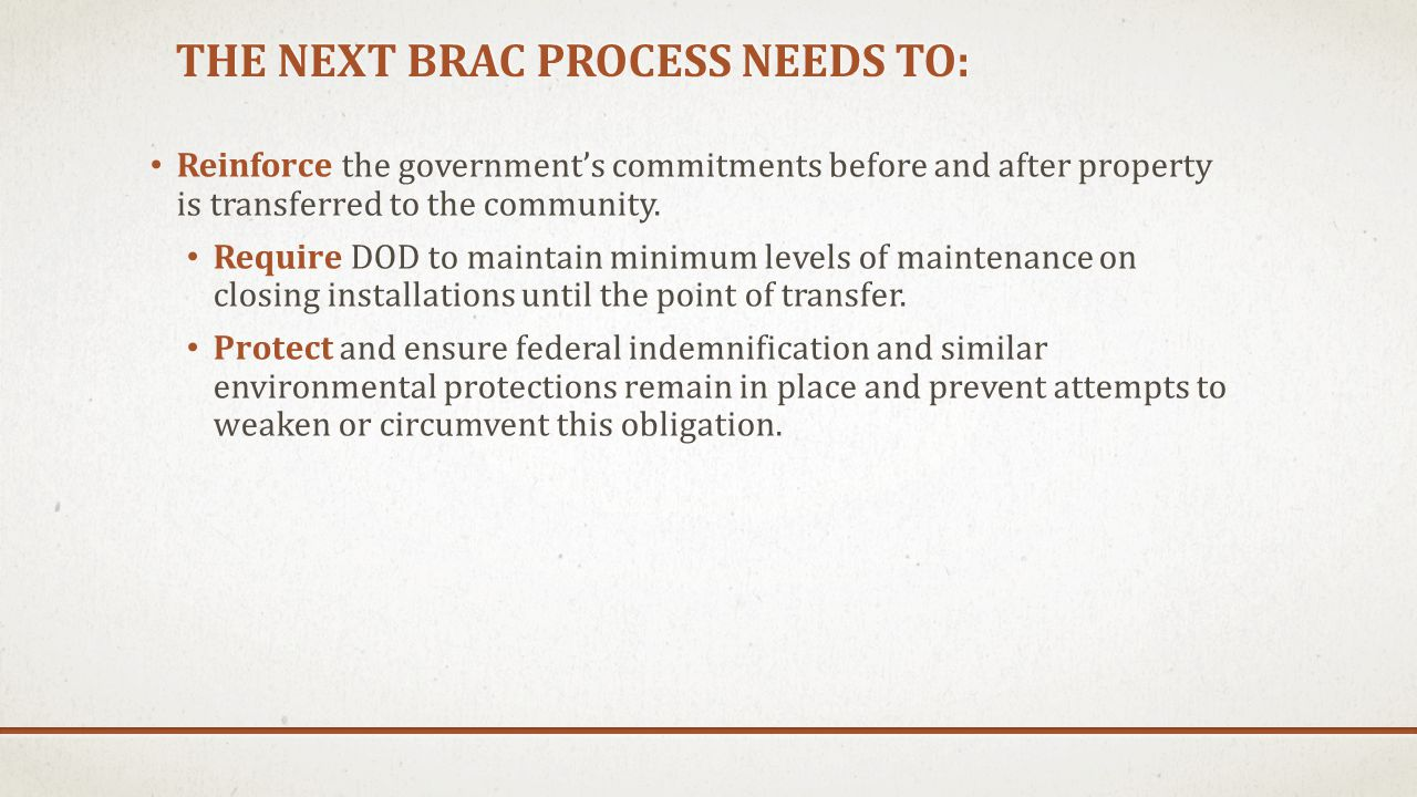 THE NEXT BRAC PROCESS NEEDS TO: Recognize the uniqueness of base closure property actions by sustaining DoD property disposal leadership, but consolidating the services' separate activities into a single entity in order to: Create a clearly identified single mission which sunsets upon mission completion Increase property disposal institutional capacity through a single professional entity Ensure consistency and common regulatory interpretation Conserve federal resources by reducing administrative costs
