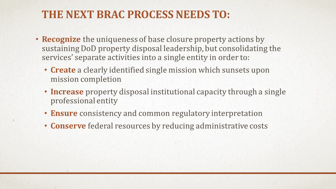 THE NEXT BRAC PROCESS NEEDS TO: Provide adequate financial support to recognize the hardships communities face and provide investment to jumpstart a speedy recovery Strengthen the role of OEA Prioritize the relief of community impacts for Congress and the Administration throughout the process.