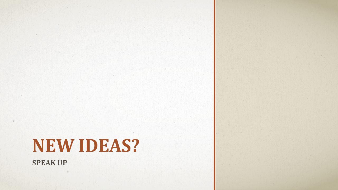 NEW IDEAS? SPEAK UP