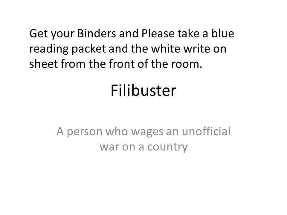 Filibuster A person who wages an unofficial war on a country Get your Binders and Please take a blue reading packet and the white write on sheet from