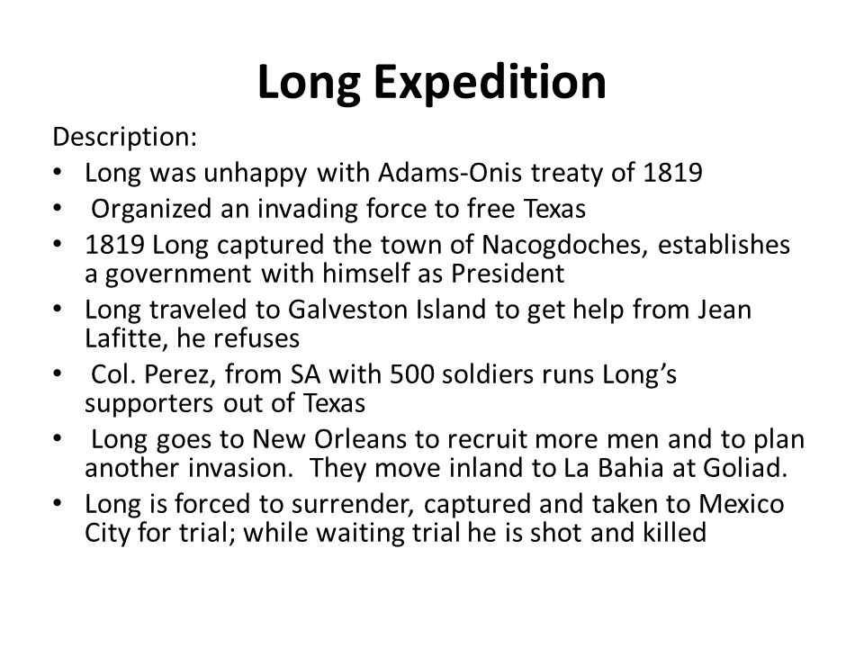 Long Expedition Description: Long was unhappy with Adams-Onis treaty of 1819 Organized an invading force to free Texas 1819 Long captured the town of