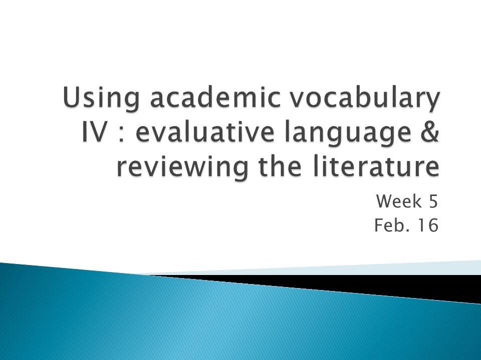  Reviewing the Literature  Academic Vocabulary IV ◦ Evaluative Language