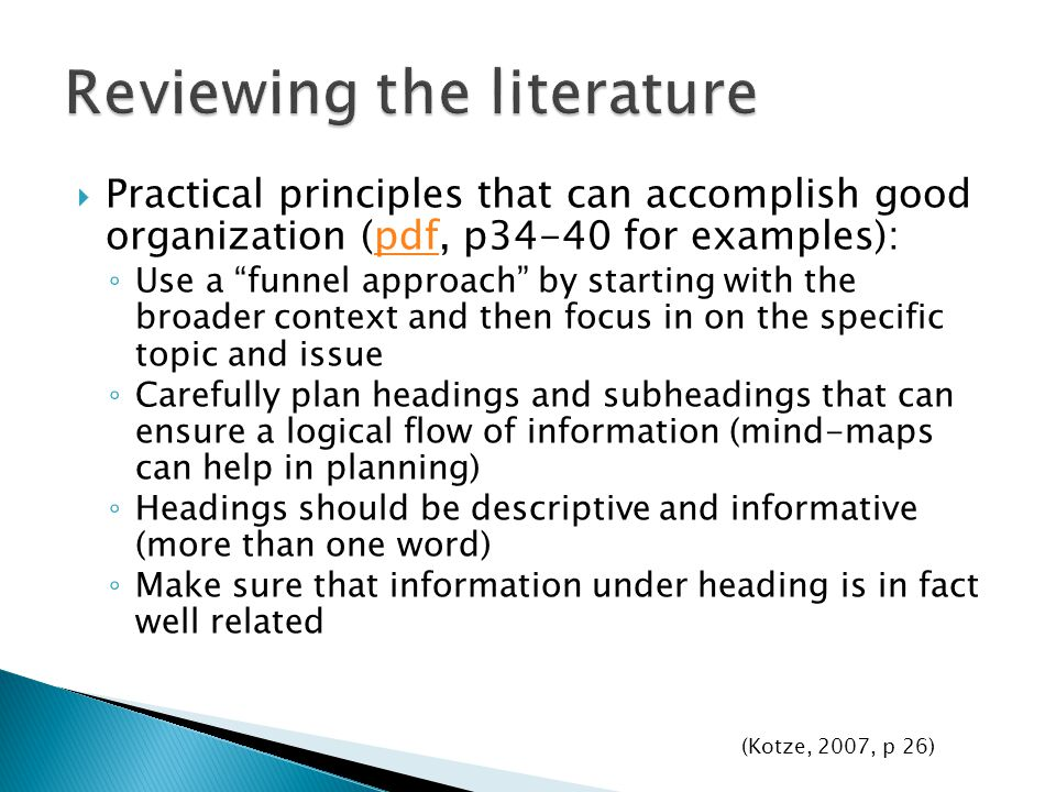  Practical principles that can accomplish good organization (pdf, p34-40 for examples):pdf ◦ Use a funnel approach by starting with the broader context and then focus in on the specific topic and issue ◦ Carefully plan headings and subheadings that can ensure a logical flow of information (mind-maps can help in planning) ◦ Headings should be descriptive and informative (more than one word) ◦ Make sure that information under heading is in fact well related (Kotze, 2007, p 26)
