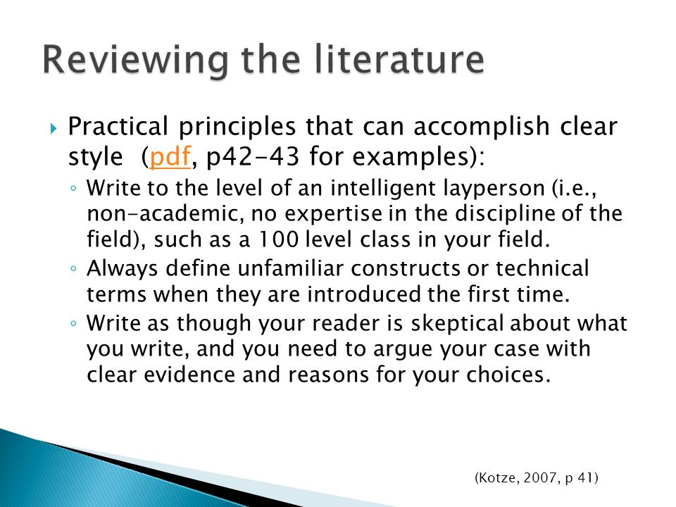  Practical principles that can accomplish clear style (pdf, p42-43 for examples):pdf ◦ Write to the level of an intelligent layperson (i.e., non-academic, no expertise in the discipline of the field), such as a 100 level class in your field.