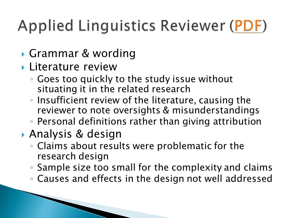  Grammar & wording  Literature review ◦ Goes too quickly to the study issue without situating it in the related research ◦ Insufficient review of the literature, causing the reviewer to note oversights & misunderstandings ◦ Personal definitions rather than giving attribution  Analysis & design ◦ Claims about results were problematic for the research design ◦ Sample size too small for the complexity and claims ◦ Causes and effects in the design not well addressed