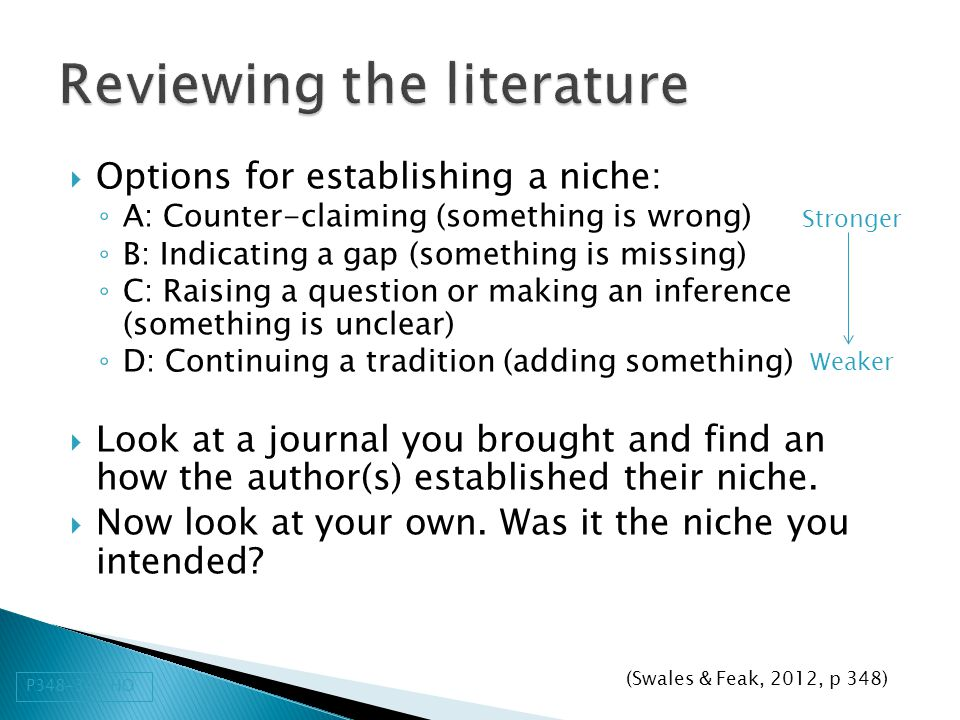  Options for establishing a niche: ◦ A: Counter-claiming (something is wrong) ◦ B: Indicating a gap (something is missing) ◦ C: Raising a question or making an inference (something is unclear) ◦ D: Continuing a tradition (adding something)  Look at a journal you brought and find an how the author(s) established their niche.