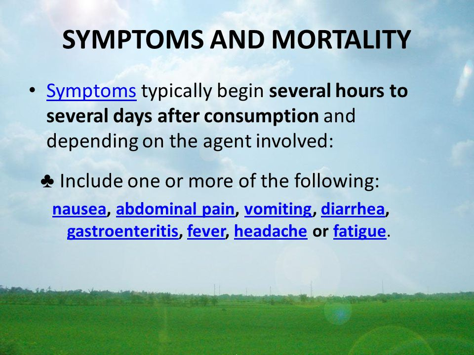 SYMPTOMS AND MORTALITY Symptoms typically begin several hours to several days after consumption and depending on the agent involved: Symptoms ♣ Includ