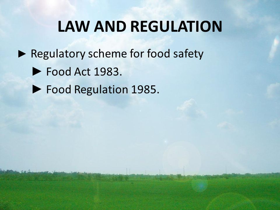 LAW AND REGULATION ► Regulatory scheme for food safety ► Food Act 1983. ► Food Regulation 1985.
