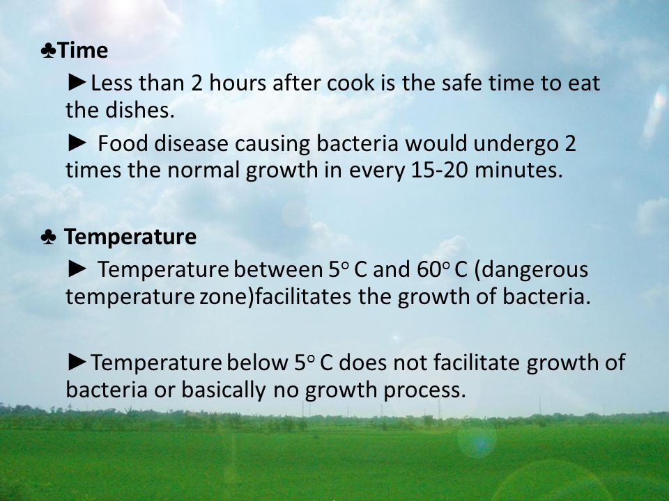 ♣ Time ► Less than 2 hours after cook is the safe time to eat the dishes. ► Food disease causing bacteria would undergo 2 times the normal growth in e