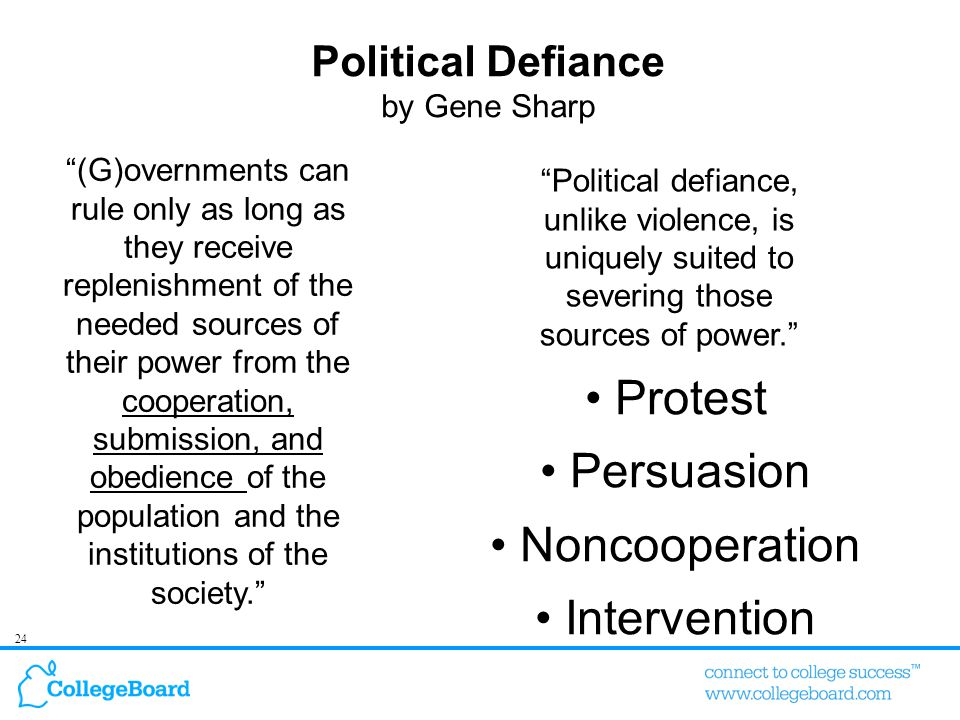 24 Political Defiance by Gene Sharp (G)overnments can rule only as long as they receive replenishment of the needed sources of their power from the cooperation, submission, and obedience of the population and the institutions of the society. Political defiance, unlike violence, is uniquely suited to severing those sources of power. Protest Persuasion Noncooperation Intervention