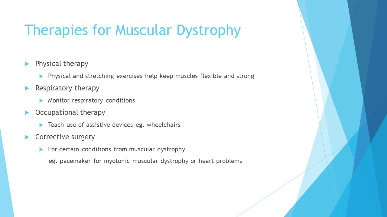 Therapies for Muscular Dystrophy  Physical therapy  Physical and stretching exercises help keep muscles flexible and strong  Respiratory therapy  Monitor respiratory conditions  Occupational therapy  Teach use of assistive devices eg.