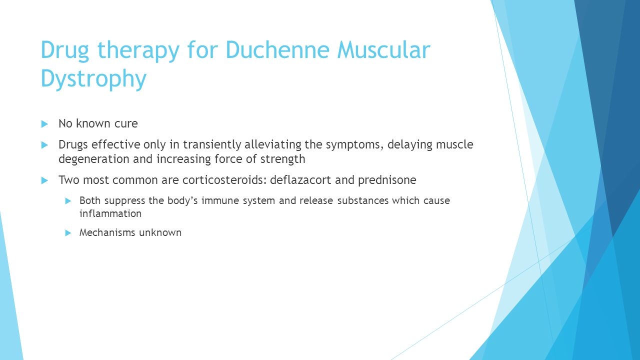 Drug therapy for Duchenne Muscular Dystrophy  No known cure  Drugs effective only in transiently alleviating the symptoms, delaying muscle degeneration and increasing force of strength  Two most common are corticosteroids: deflazacort and prednisone  Both suppress the body's immune system and release substances which cause inflammation  Mechanisms unknown