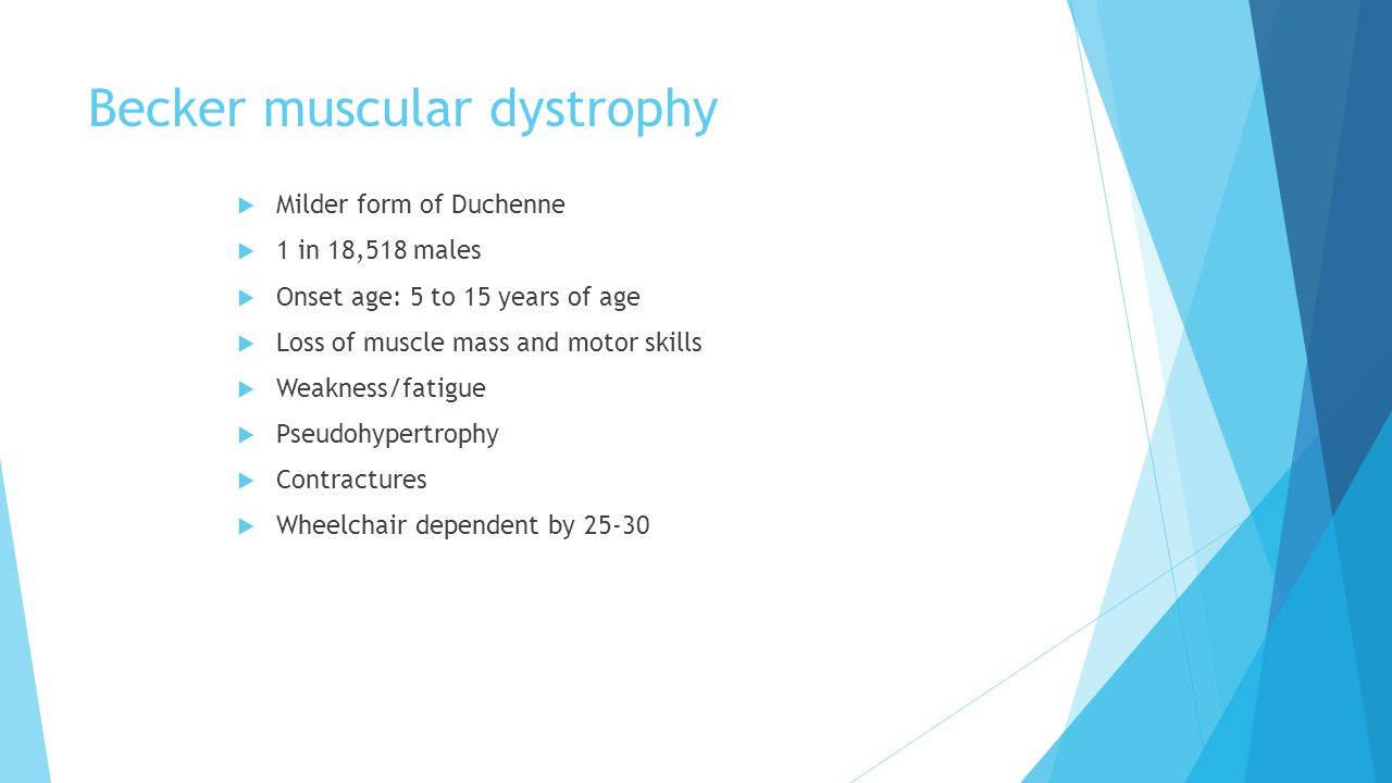 Becker muscular dystrophy  Milder form of Duchenne  1 in 18,518 males  Onset age: 5 to 15 years of age  Loss of muscle mass and motor skills  Weakness/fatigue  Pseudohypertrophy  Contractures  Wheelchair dependent by 25-30