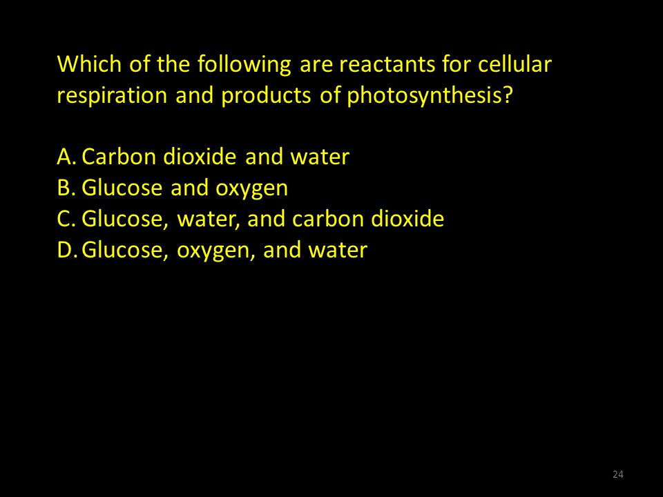 Which of the following are reactants for cellular respiration and products of photosynthesis.