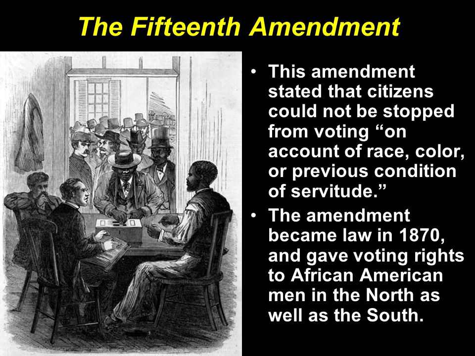 """The Fifteenth Amendment This amendment stated that citizens could not be stopped from voting """"on account of race, color, or previous condition of serv"""