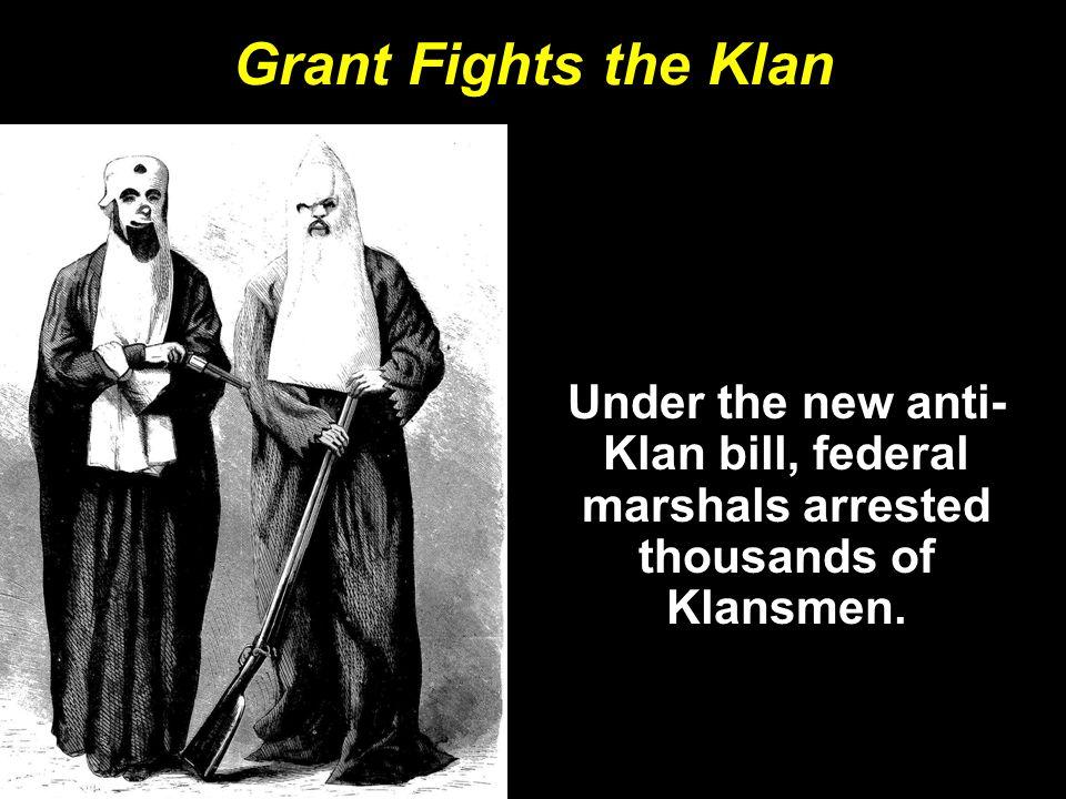 Grant Fights the Klan Under the new anti- Klan bill, federal marshals arrested thousands of Klansmen.