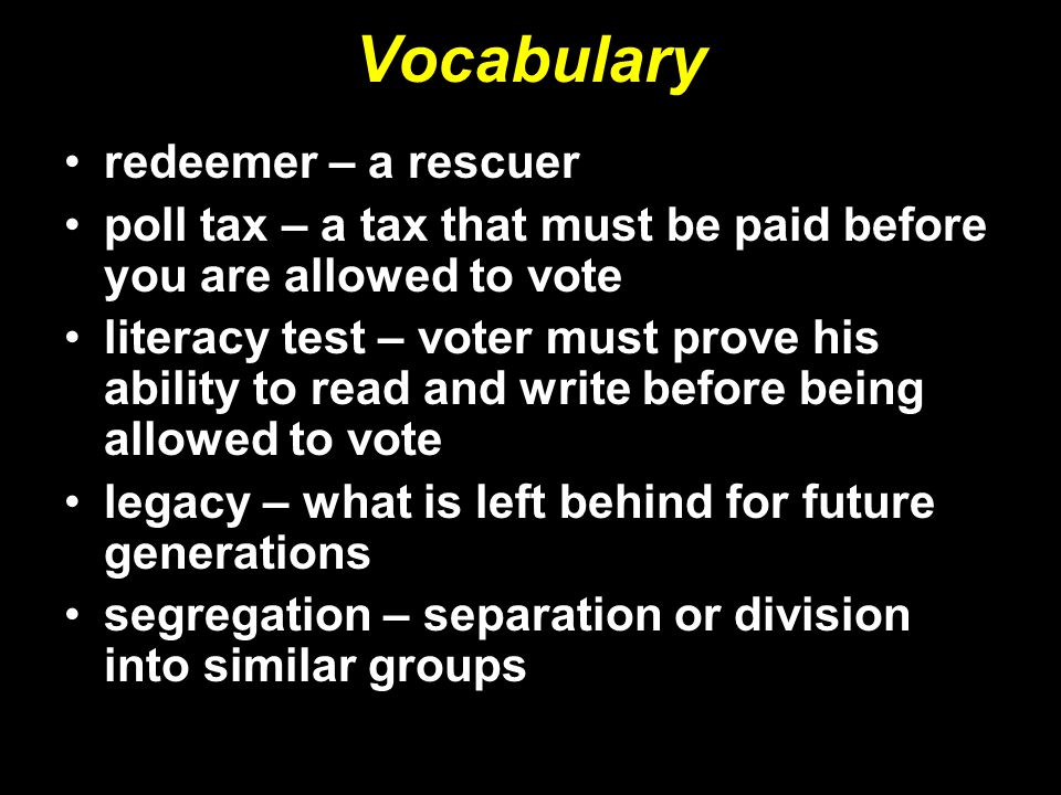 Vocabulary redeemer – a rescuer poll tax – a tax that must be paid before you are allowed to vote literacy test – voter must prove his ability to read