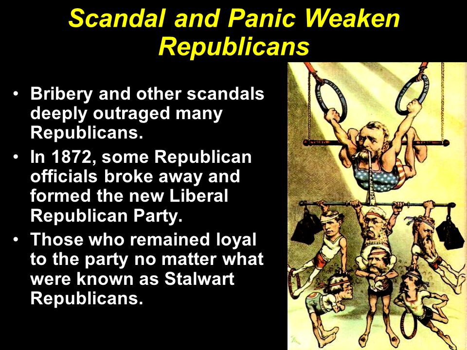 Scandal and Panic Weaken Republicans Bribery and other scandals deeply outraged many Republicans. In 1872, some Republican officials broke away and fo