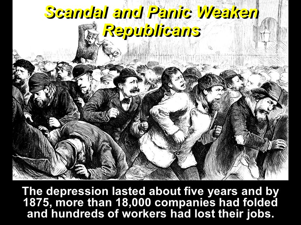 Scandal and Panic Weaken Republicans The depression lasted about five years and by 1875, more than 18,000 companies had folded and hundreds of workers