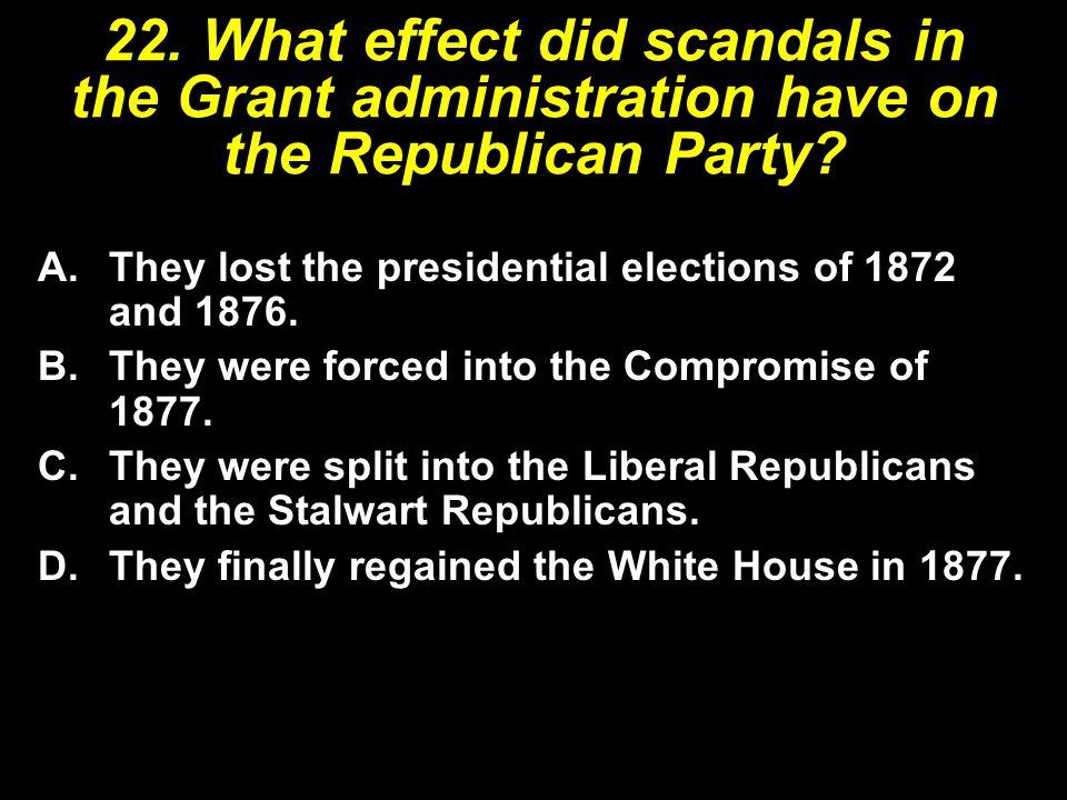 22. What effect did scandals in the Grant administration have on the Republican Party? A.They lost the presidential elections of 1872 and 1876. B.They