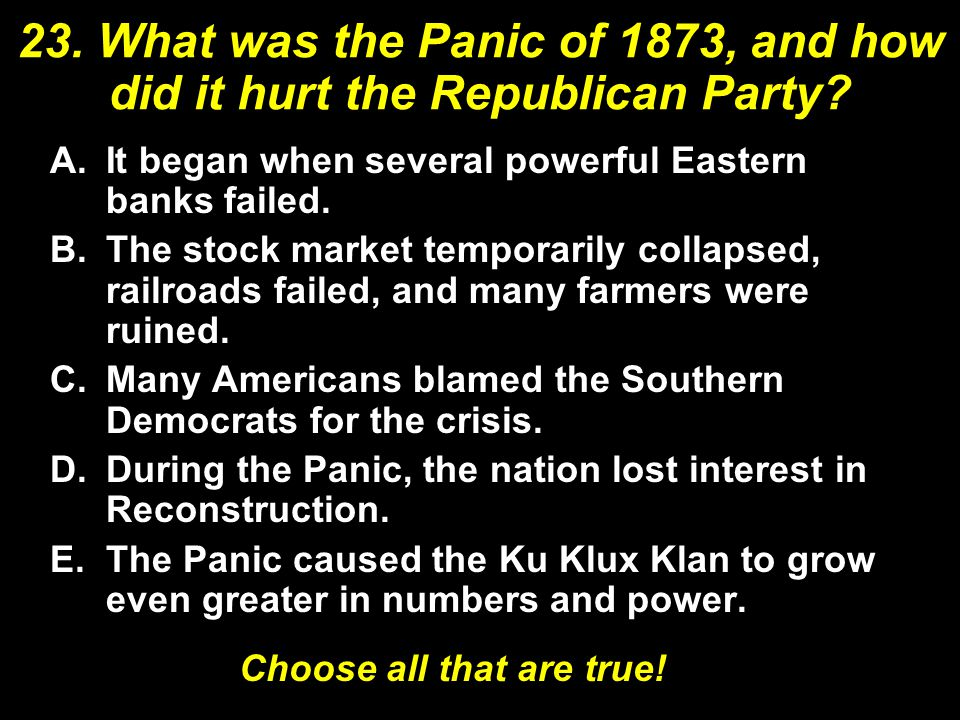 23. What was the Panic of 1873, and how did it hurt the Republican Party? A.It began when several powerful Eastern banks failed. B.The stock market te